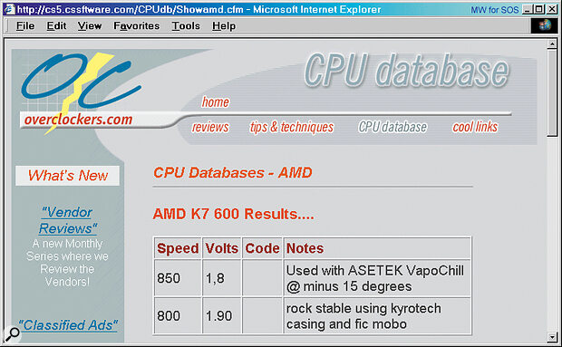 If you are thinking of attempting to overclock your processor, www.overclockers. com not only has extensive information on the subject, but maintains a database of successful attempts. Even the new AMD Athlon is included, with one brave soul achieving 850MHz from a 600MHz device using specialist cooling!